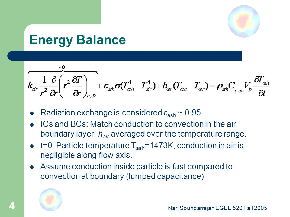 Nari Soundarrajan EGEE 520 Fall 2005 4 Energy Balance Radiation exchange is considered ε ash ~ 0.95 ICs and BCs: Match conduction to convection in the