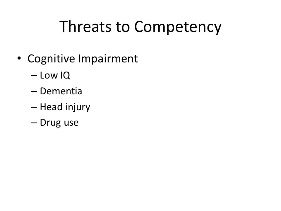 Threats to Competency Cognitive Impairment – Low IQ – Dementia – Head injury – Drug use
