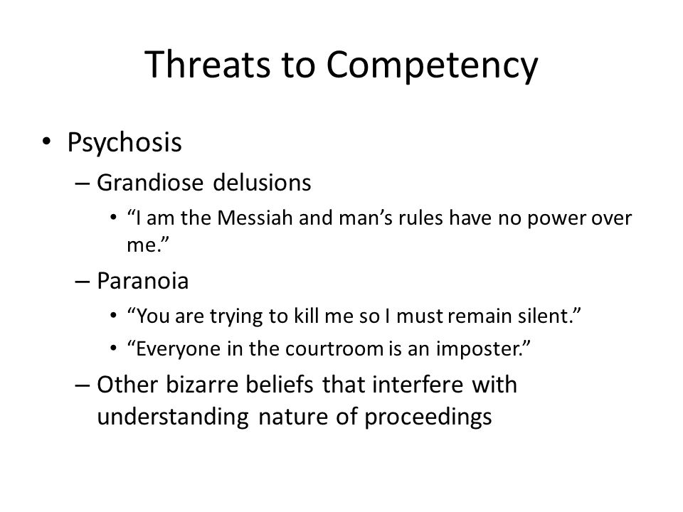 Threats to Competency Psychosis – Grandiose delusions I am the Messiah and man's rules have no power over me. – Paranoia You are trying to kill me so I must remain silent. Everyone in the courtroom is an imposter. – Other bizarre beliefs that interfere with understanding nature of proceedings