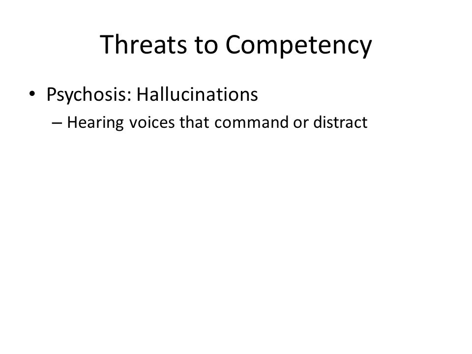 Threats to Competency Psychosis: Hallucinations – Hearing voices that command or distract