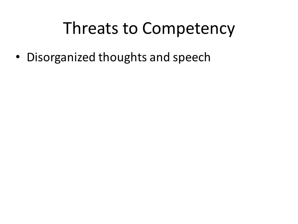 Threats to Competency Disorganized thoughts and speech