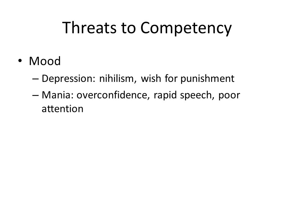 Threats to Competency Mood – Depression: nihilism, wish for punishment – Mania: overconfidence, rapid speech, poor attention
