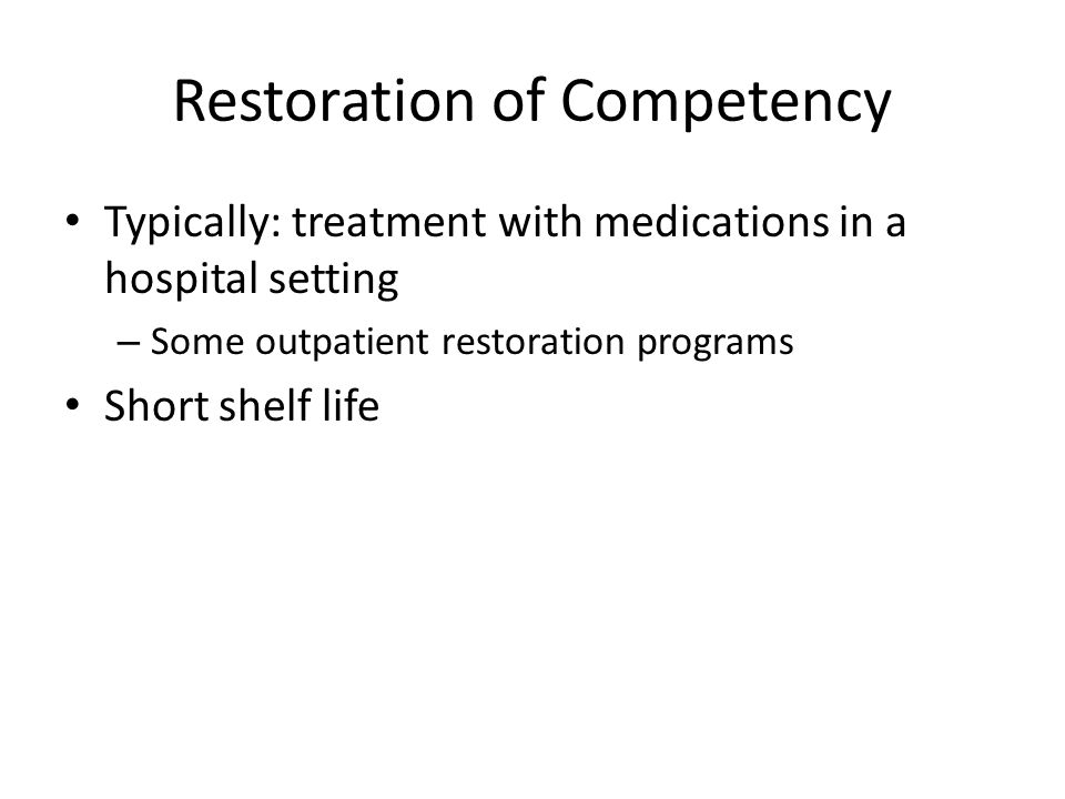Restoration of Competency Typically: treatment with medications in a hospital setting – Some outpatient restoration programs Short shelf life