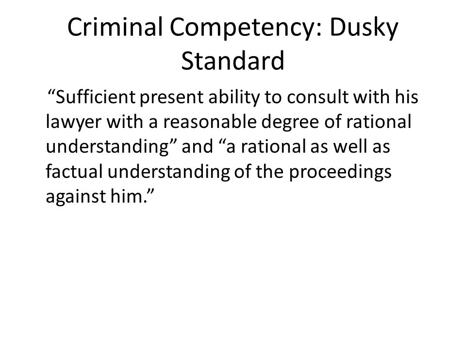 Criminal Competency: Dusky Standard Sufficient present ability to consult with his lawyer with a reasonable degree of rational understanding and a rational as well as factual understanding of the proceedings against him.