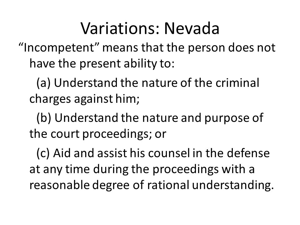 Variations: Nevada Incompetent means that the person does not have the present ability to: (a) Understand the nature of the criminal charges against him; (b) Understand the nature and purpose of the court proceedings; or (c) Aid and assist his counsel in the defense at any time during the proceedings with a reasonable degree of rational understanding.