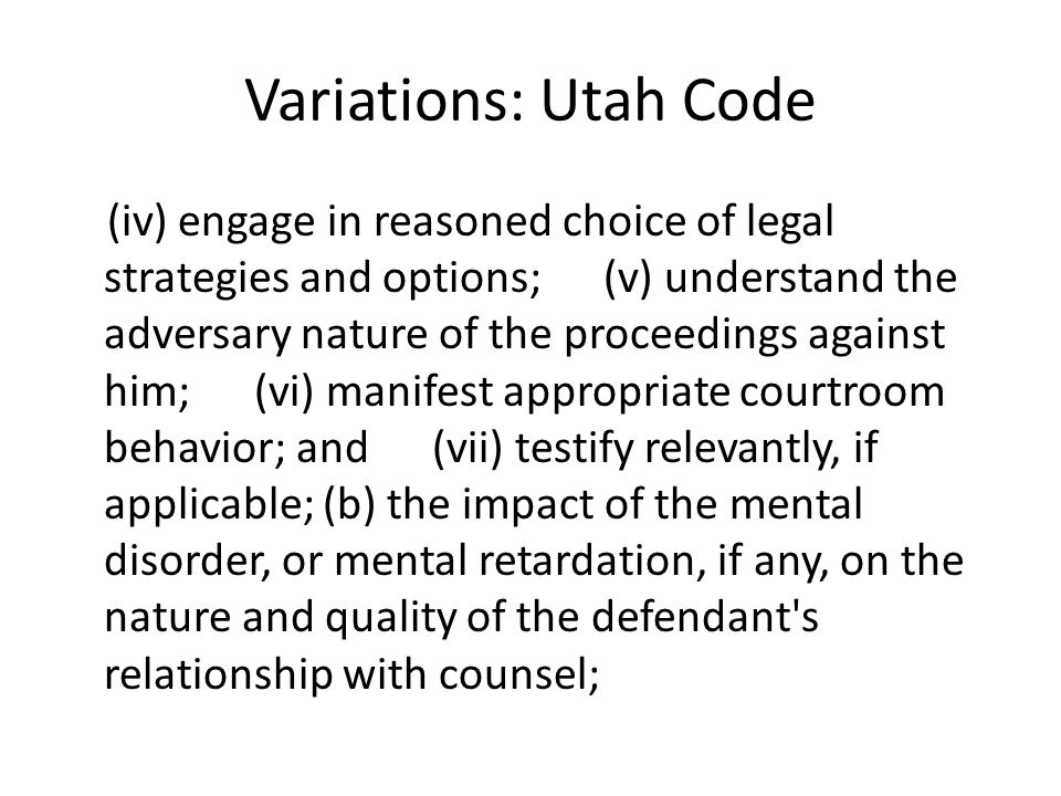Variations: Utah Code (iv) engage in reasoned choice of legal strategies and options; (v) understand the adversary nature of the proceedings against him; (vi) manifest appropriate courtroom behavior; and (vii) testify relevantly, if applicable; (b) the impact of the mental disorder, or mental retardation, if any, on the nature and quality of the defendant s relationship with counsel;