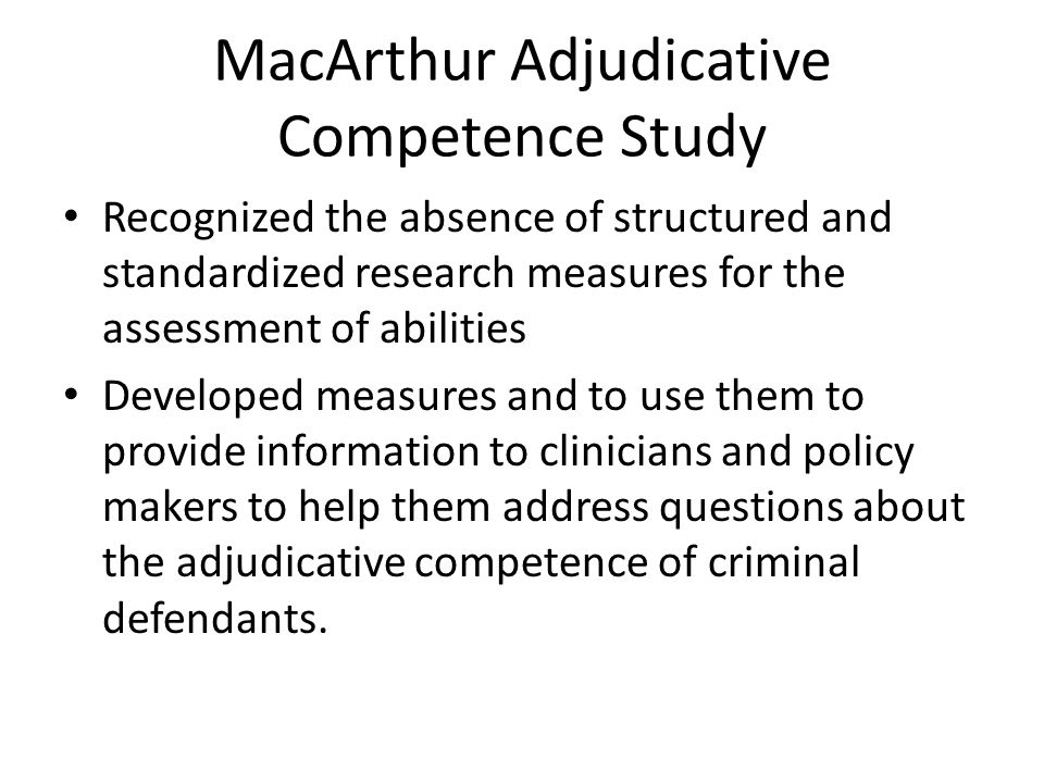 MacArthur Adjudicative Competence Study Recognized the absence of structured and standardized research measures for the assessment of abilities Developed measures and to use them to provide information to clinicians and policy makers to help them address questions about the adjudicative competence of criminal defendants.