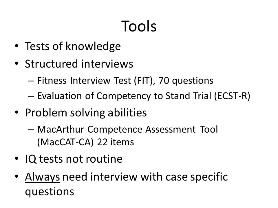 Tools Tests of knowledge Structured interviews – Fitness Interview Test (FIT), 70 questions – Evaluation of Competency to Stand Trial (ECST-R) Problem solving abilities – MacArthur Competence Assessment Tool (MacCAT-CA) 22 items IQ tests not routine Always need interview with case specific questions