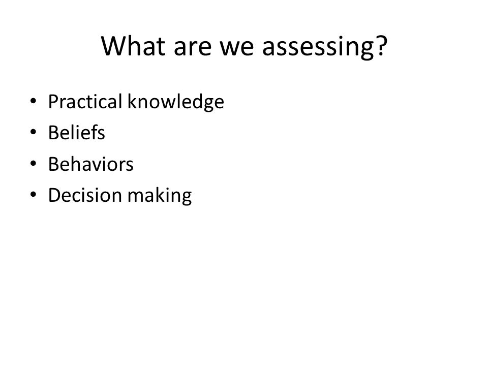 What are we assessing Practical knowledge Beliefs Behaviors Decision making