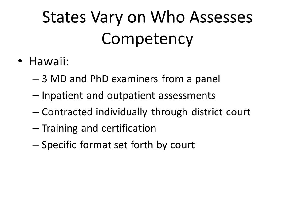 States Vary on Who Assesses Competency Hawaii: – 3 MD and PhD examiners from a panel – Inpatient and outpatient assessments – Contracted individually through district court – Training and certification – Specific format set forth by court