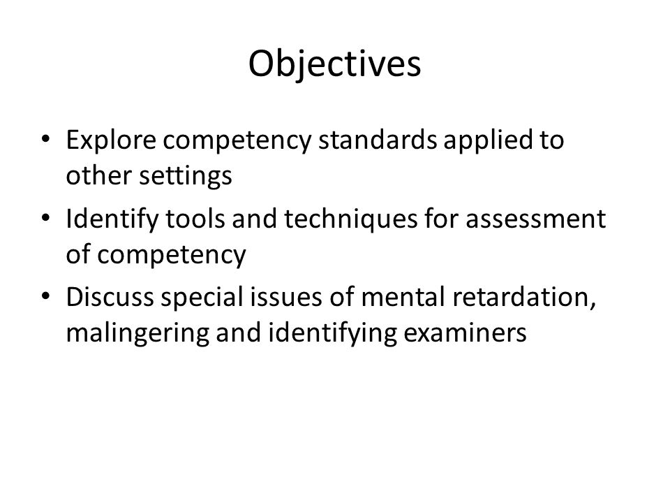 Objectives Explore competency standards applied to other settings Identify tools and techniques for assessment of competency Discuss special issues of mental retardation, malingering and identifying examiners