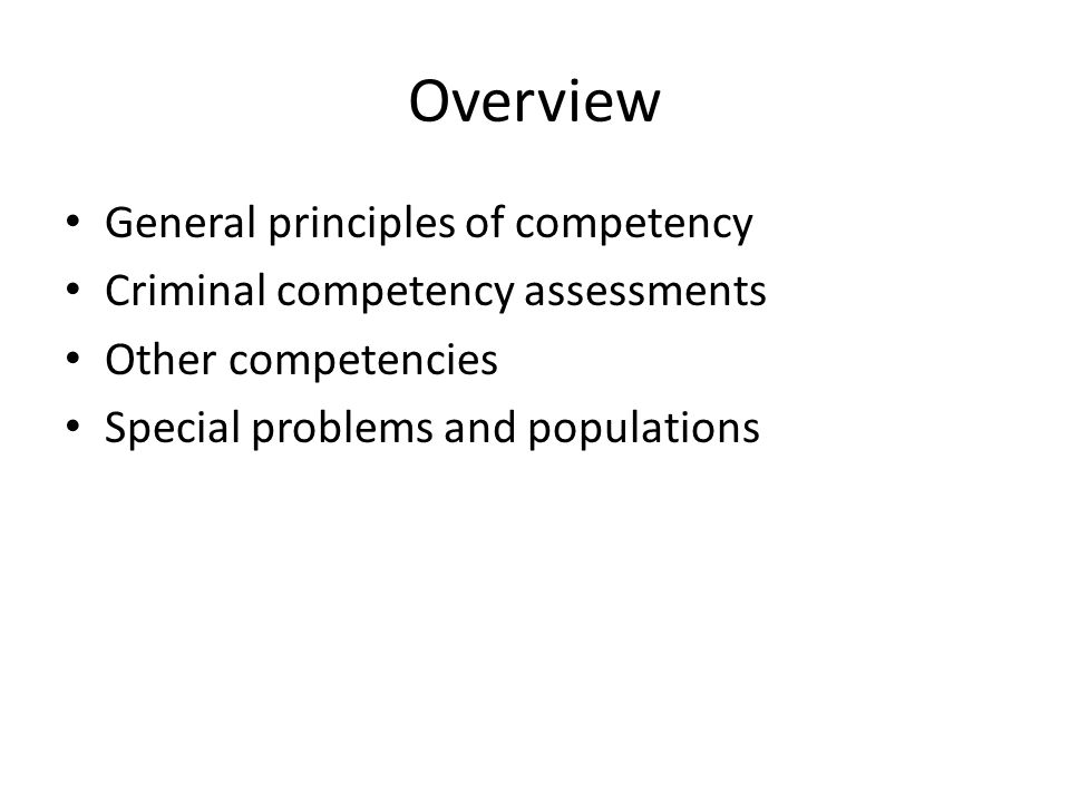 Overview General principles of competency Criminal competency assessments Other competencies Special problems and populations