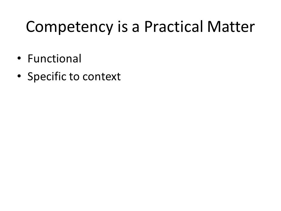Competency is a Practical Matter Functional Specific to context