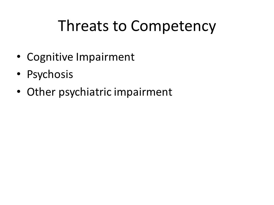 Threats to Competency Cognitive Impairment Psychosis Other psychiatric impairment