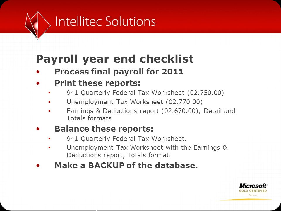 Payroll year end checklist Process final payroll for 2011 Print these reports:  941 Quarterly Federal Tax Worksheet (02.750.00)  Unemployment Tax Wo