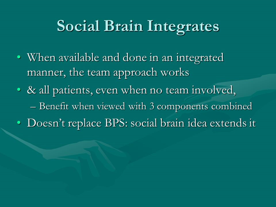 Social Brain Integrates When available and done in an integrated manner, the team approach worksWhen available and done in an integrated manner, the t
