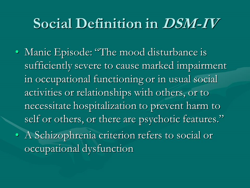 "Social Definition in DSM-IV Manic Episode: ""The mood disturbance is sufficiently severe to cause marked impairment in occupational functioning or in u"