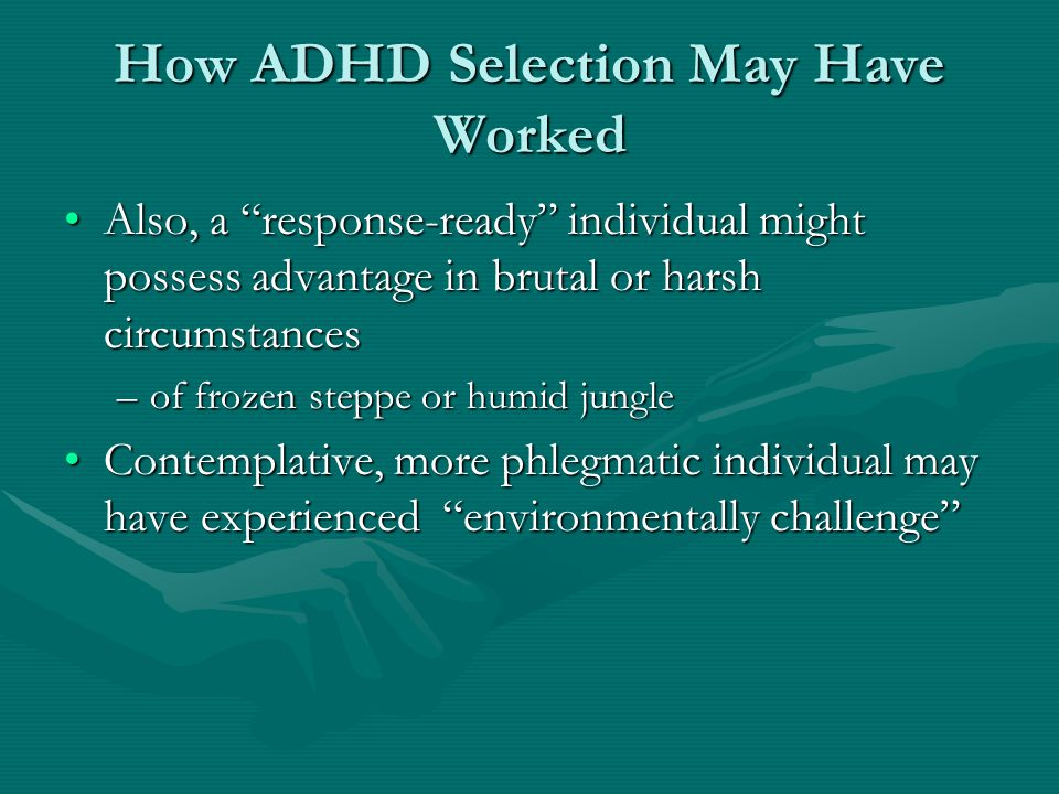 "How ADHD Selection May Have Worked Also, a ""response-ready"" individual might possess advantage in brutal or harsh circumstancesAlso, a ""response-ready"