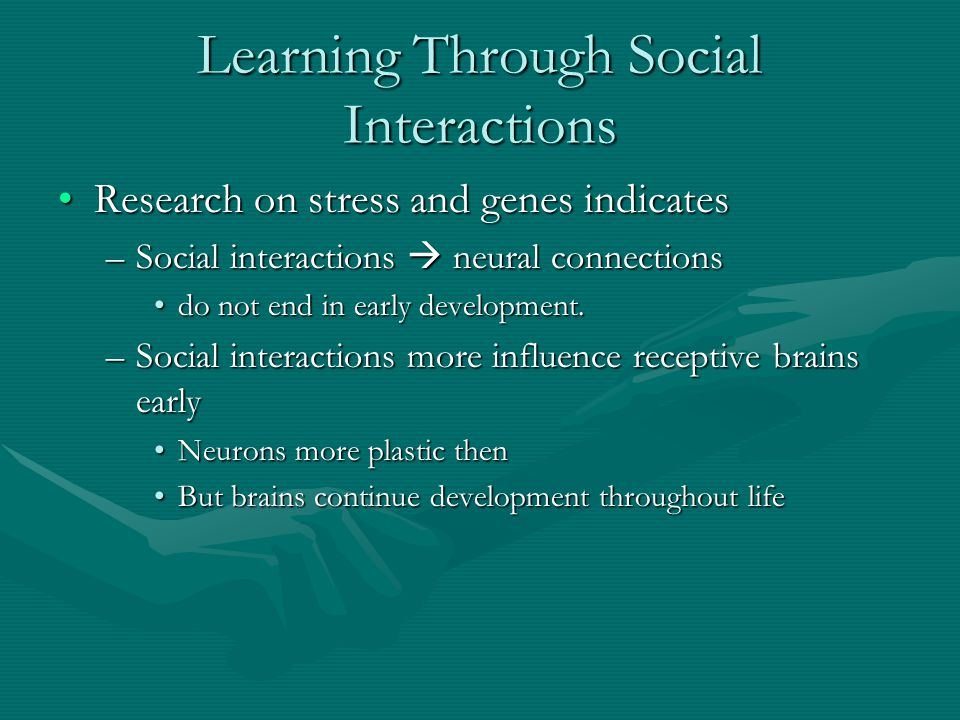 Learning Through Social Interactions Research on stress and genes indicatesResearch on stress and genes indicates –Social interactions  neural connec