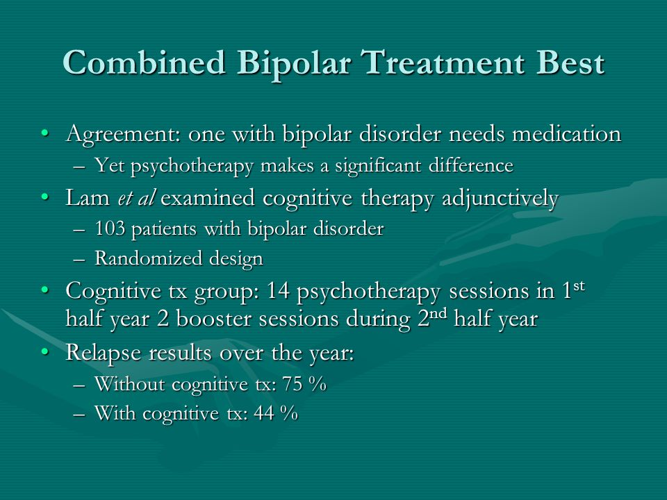 Combined Bipolar Treatment Best Agreement: one with bipolar disorder needs medicationAgreement: one with bipolar disorder needs medication –Yet psycho
