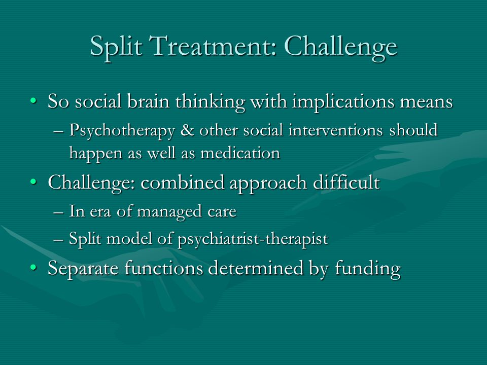 Split Treatment: Challenge So social brain thinking with implications meansSo social brain thinking with implications means –Psychotherapy & other soc