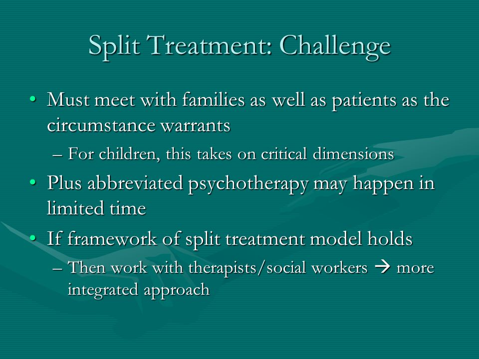 Split Treatment: Challenge Must meet with families as well as patients as the circumstance warrantsMust meet with families as well as patients as the