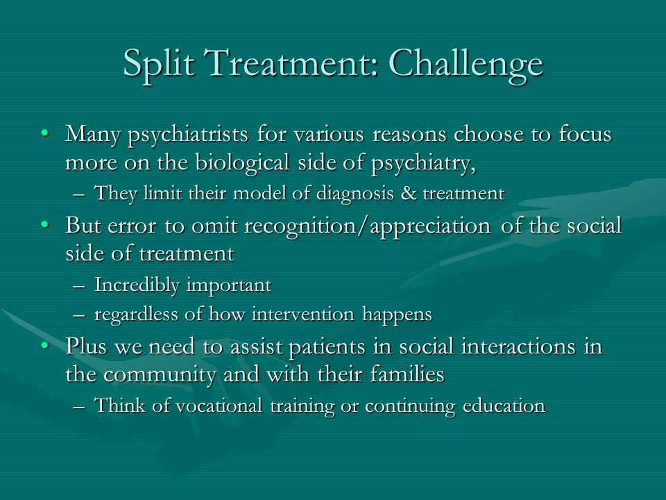 Split Treatment: Challenge Many psychiatrists for various reasons choose to focus more on the biological side of psychiatry,Many psychiatrists for var