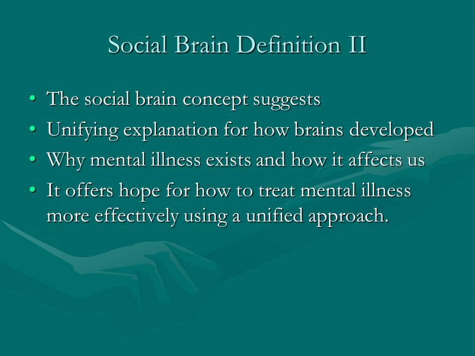 Social Brain Definition II The social brain concept suggestsThe social brain concept suggests Unifying explanation for how brains developedUnifying ex