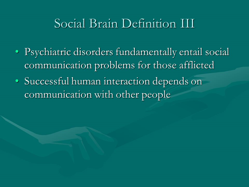 Social Brain Definition III Psychiatric disorders fundamentally entail social communication problems for those afflictedPsychiatric disorders fundamen