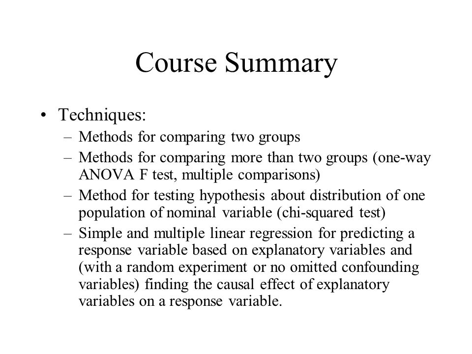 Course Summary Techniques: –Methods for comparing two groups –Methods for comparing more than two groups (one-way ANOVA F test, multiple comparisons) –Method for testing hypothesis about distribution of one population of nominal variable (chi-squared test) –Simple and multiple linear regression for predicting a response variable based on explanatory variables and (with a random experiment or no omitted confounding variables) finding the causal effect of explanatory variables on a response variable.