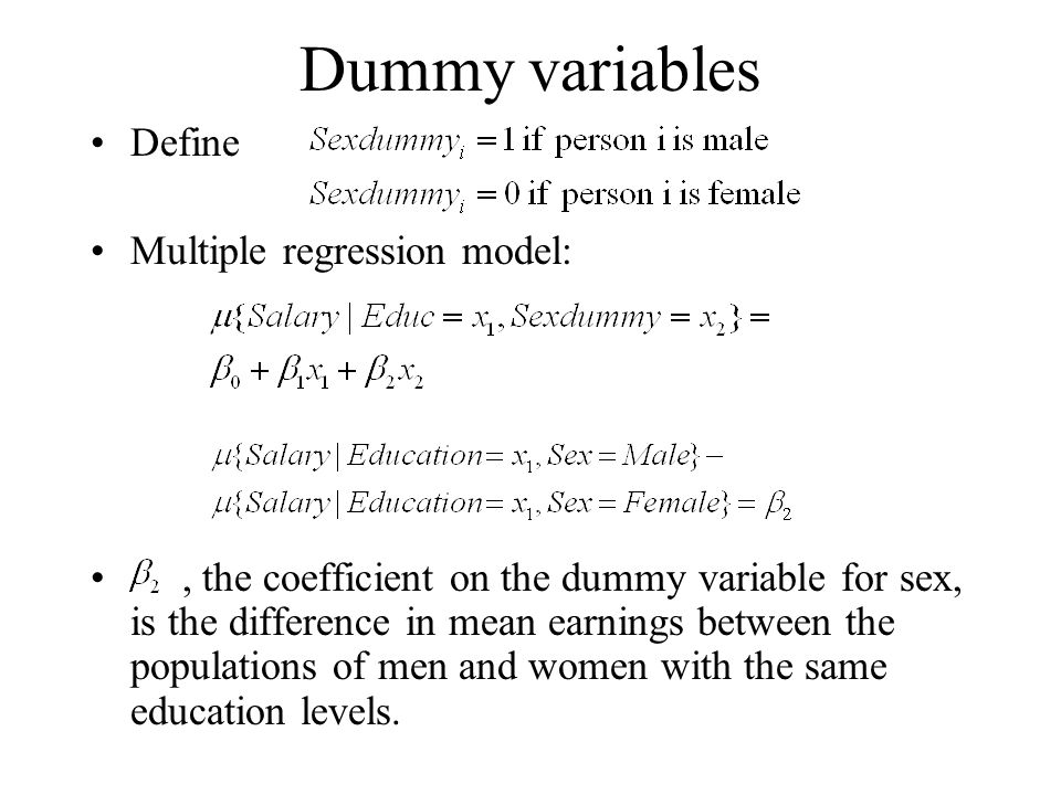 Dummy variables Define Multiple regression model:, the coefficient on the dummy variable for sex, is the difference in mean earnings between the populations of men and women with the same education levels.