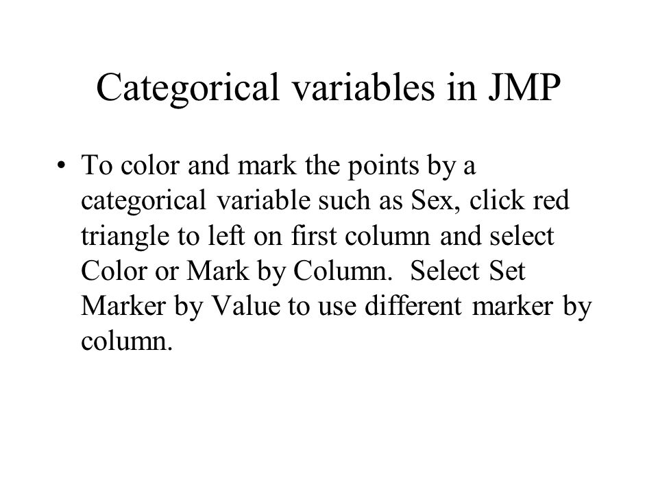 Categorical variables in JMP To color and mark the points by a categorical variable such as Sex, click red triangle to left on first column and select Color or Mark by Column.