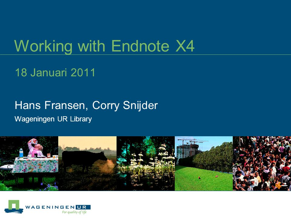 Working with Endnote X4 18 Januari 2011 Hans Fransen, Corry Snijder Wageningen UR Library