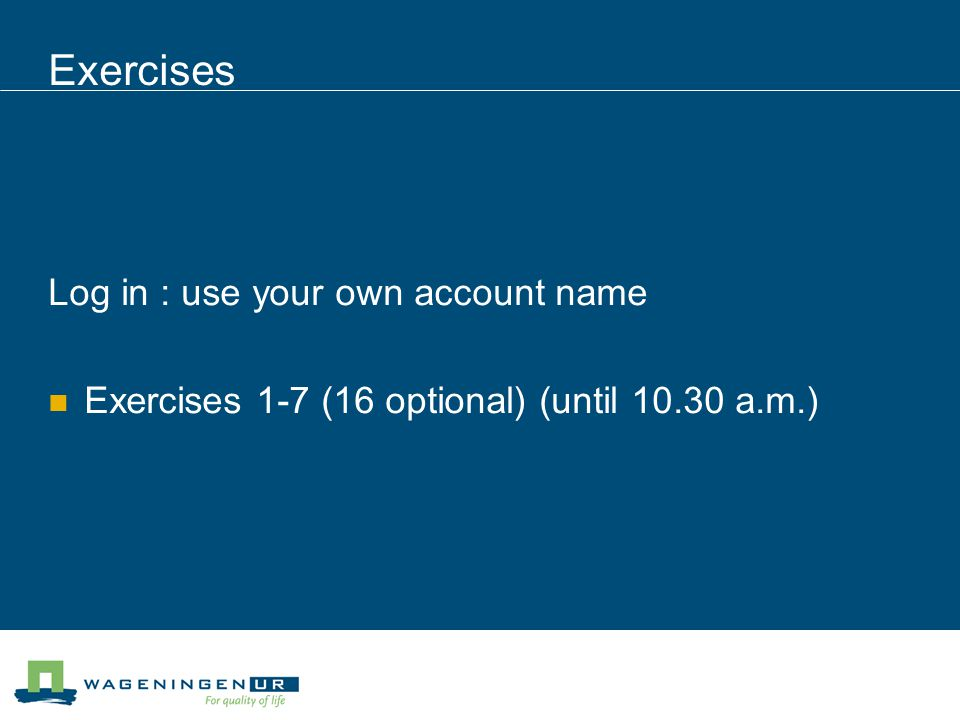 Exercises Log in : use your own account name Exercises 1-7 (16 optional) (until 10.30 a.m.)
