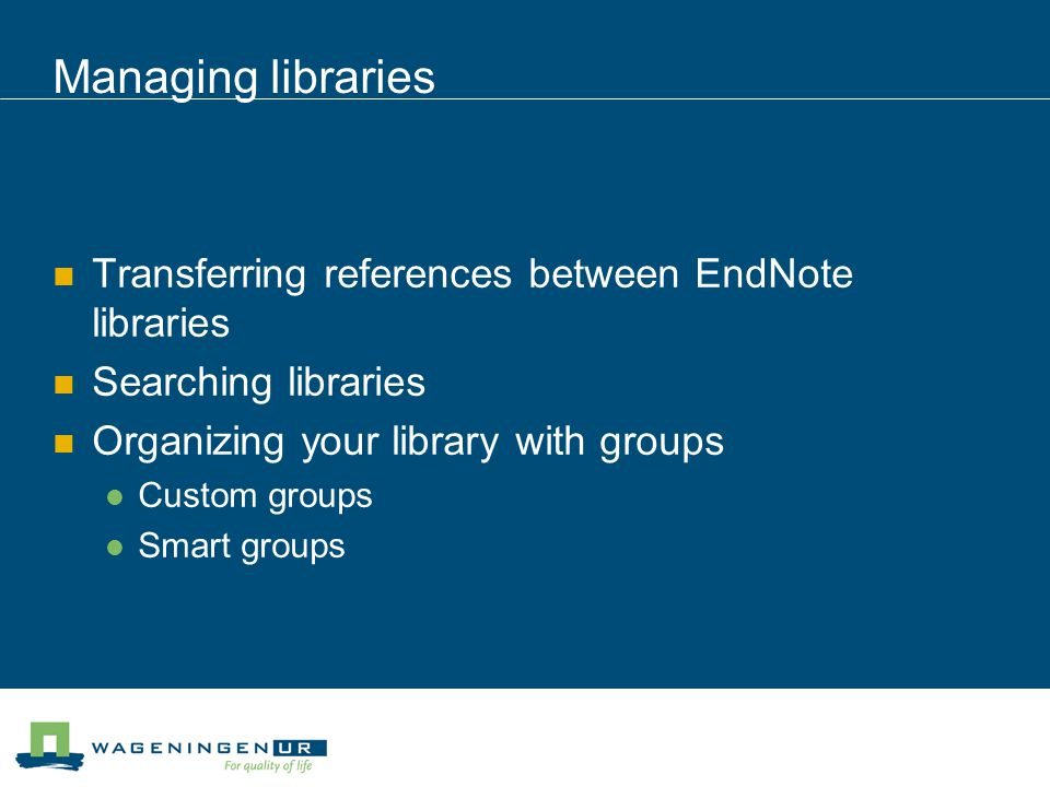 Managing libraries Transferring references between EndNote libraries Searching libraries Organizing your library with groups Custom groups Smart groups