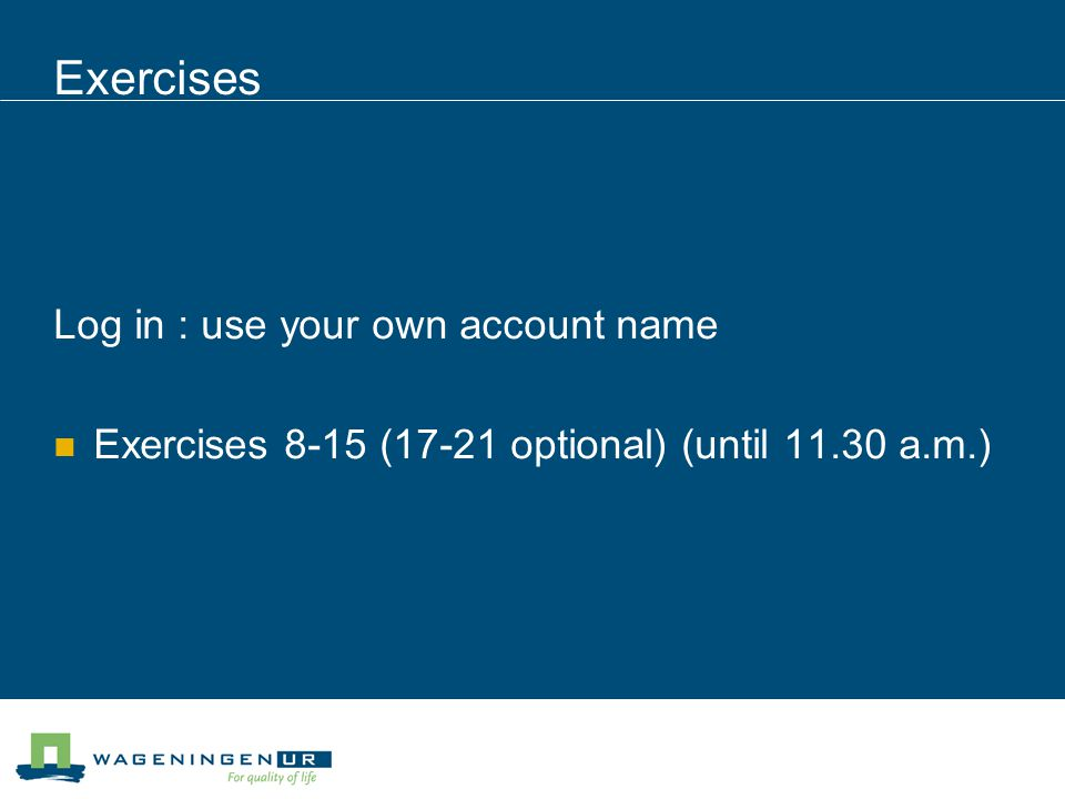 Exercises Log in : use your own account name Exercises 8-15 (17-21 optional) (until 11.30 a.m.)