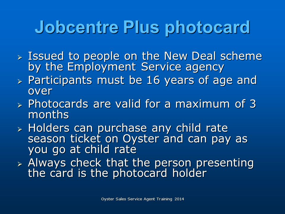 Jobcentre Plus photocard  Issued to people on the New Deal scheme by the Employment Service agency  Participants must be 16 years of age and over 