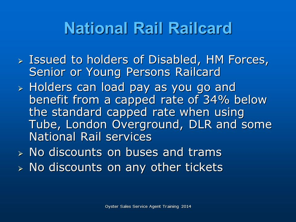 Oyster Sales Service Agent Training 2014 National Rail Railcard  Issued to holders of Disabled, HM Forces, Senior or Young Persons Railcard  Holders