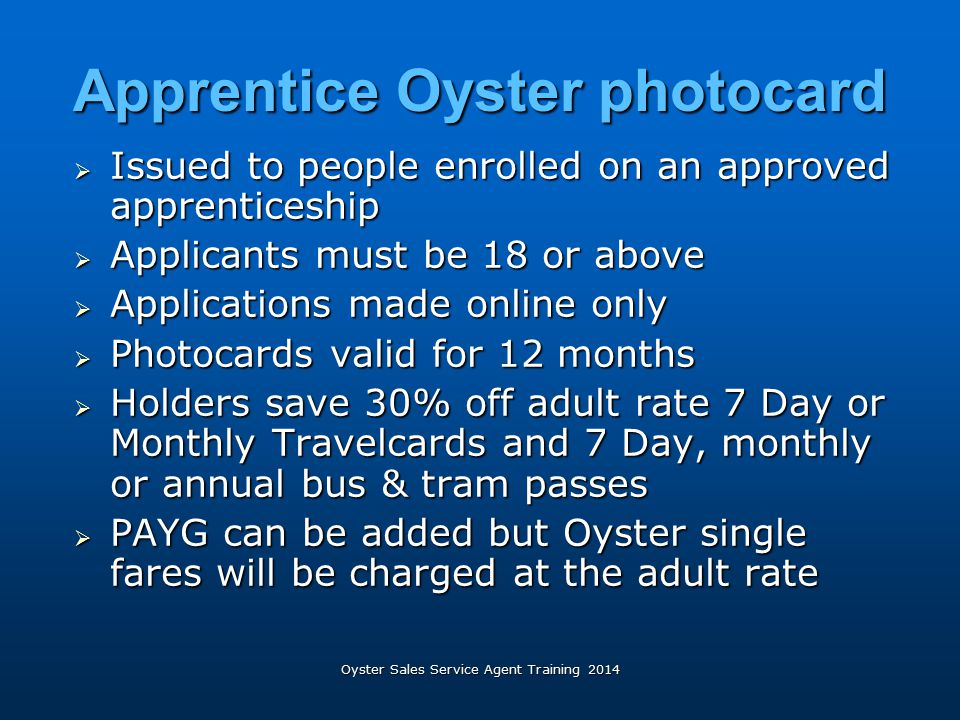 Apprentice Oyster photocard  Issued to people enrolled on an approved apprenticeship  Applicants must be 18 or above  Applications made online only
