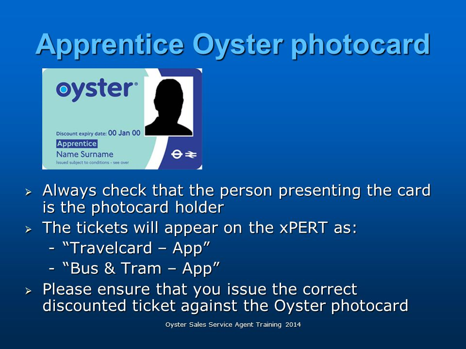 Oyster Sales Service Agent Training 2014 Apprentice Oyster photocard  Always check that the person presenting the card is the photocard holder  The