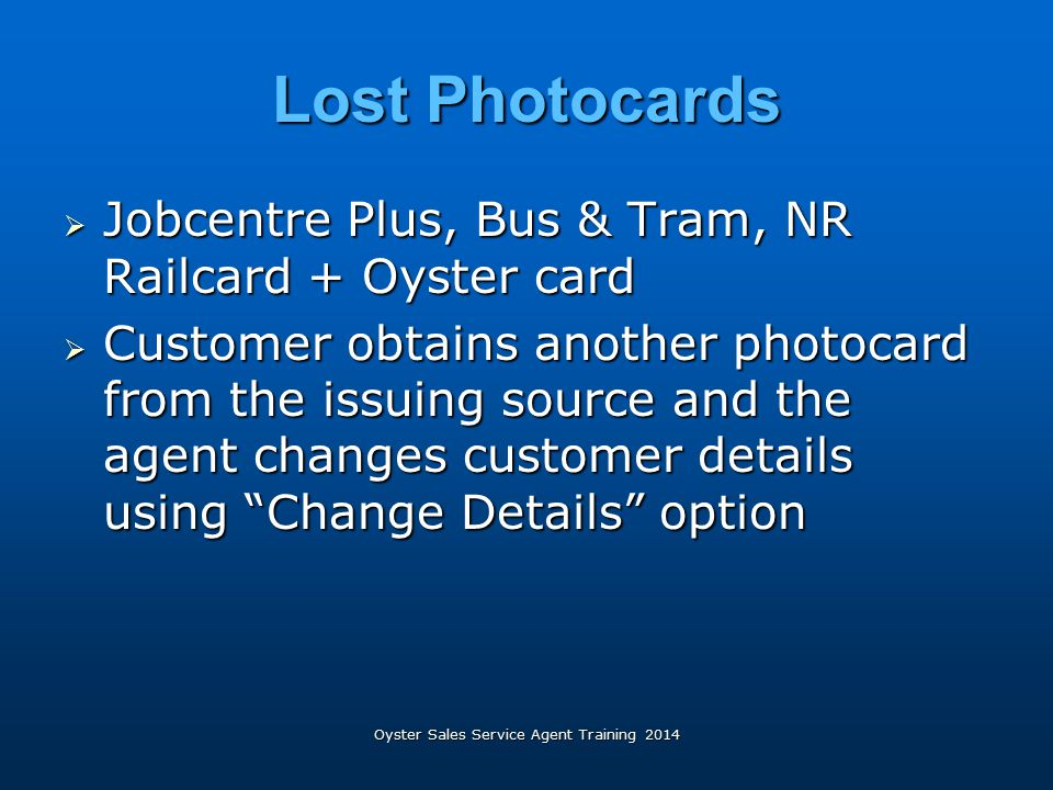 Oyster Sales Service Agent Training 2014 Lost Photocards  Jobcentre Plus, Bus & Tram, NR Railcard + Oyster card  Customer obtains another photocard