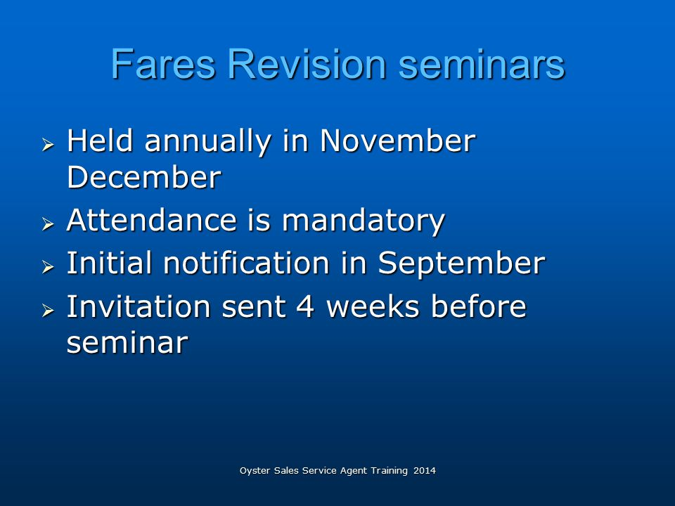 Oyster Sales Service Agent Training 2014 Fares Revision seminars  Held annually in November December  Attendance is mandatory  Initial notification