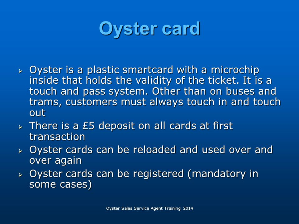 Oyster Sales Service Agent Training 2014 Oyster card  Oyster is a plastic smartcard with a microchip inside that holds the validity of the ticket. It