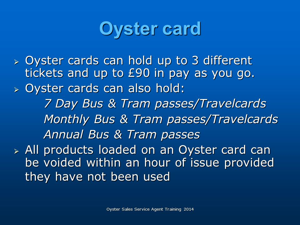 Oyster Sales Service Agent Training 2014 Oyster card  Oyster cards can hold up to 3 different tickets and up to £90 in pay as you go.  Oyster cards
