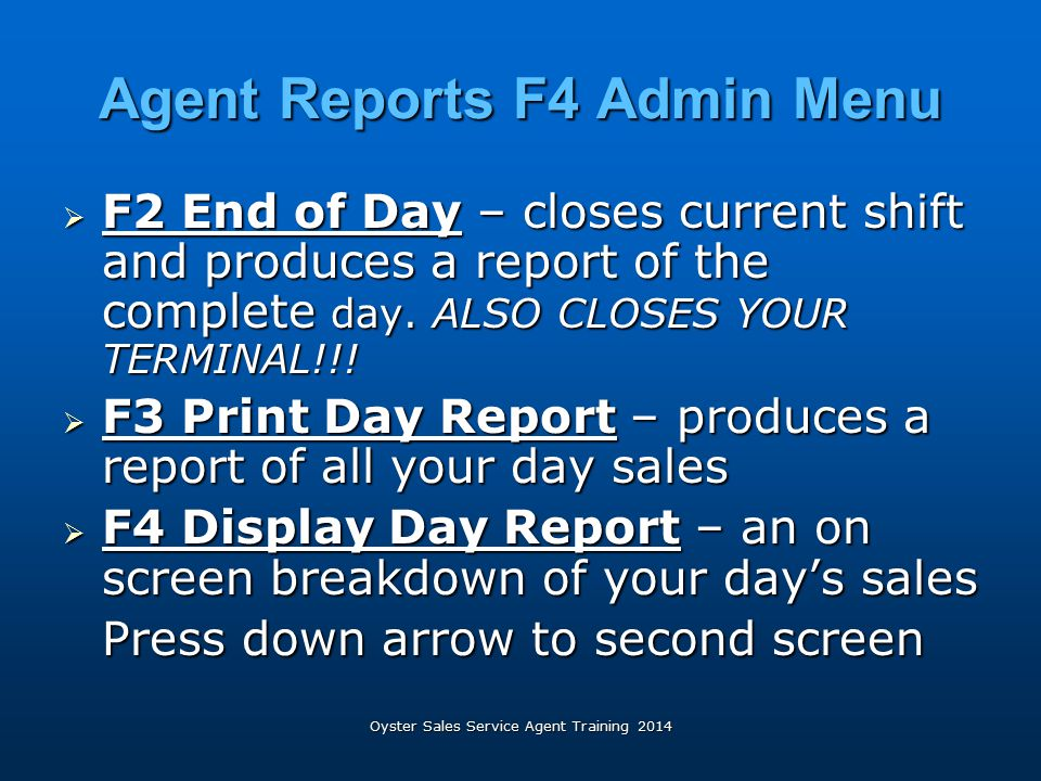 Oyster Sales Service Agent Training 2014 Agent Reports F4 Admin Menu  F2 End of Day – closes current shift and produces a report of the complete day.