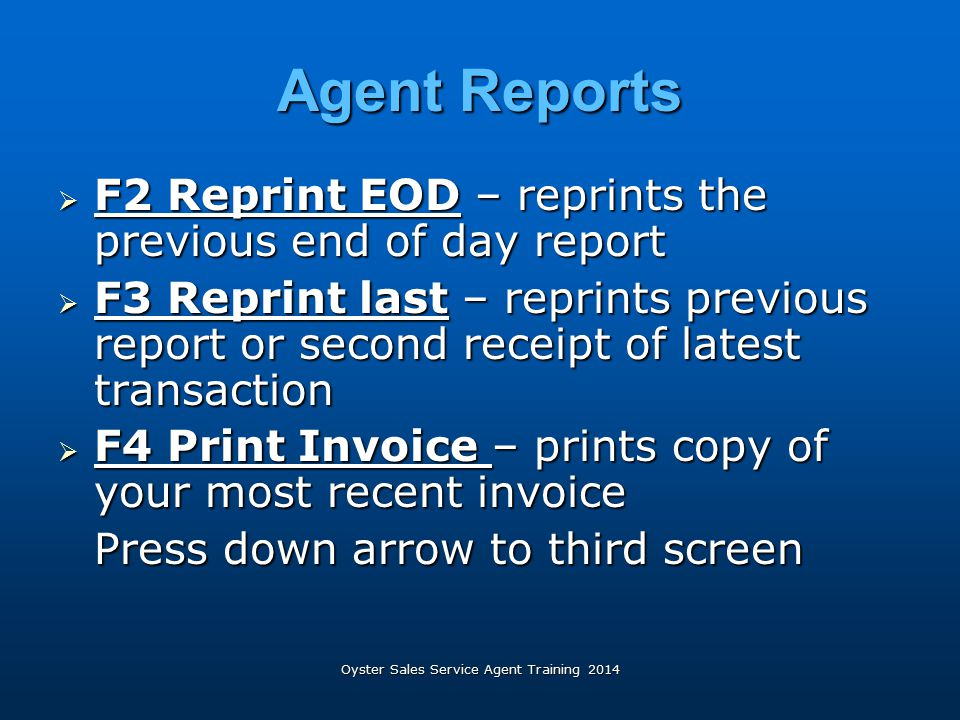 Oyster Sales Service Agent Training 2014 Agent Reports  F2 Reprint EOD – reprints the previous end of day report  F3 Reprint last – reprints previou
