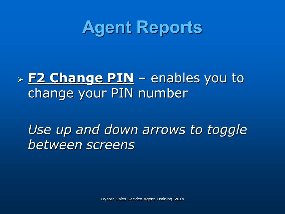 Oyster Sales Service Agent Training 2014 Agent Reports  F2 Change PIN – enables you to change your PIN number Use up and down arrows to toggle betwee