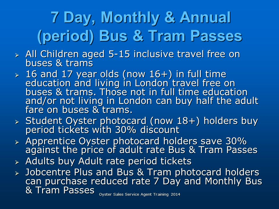 7 Day, Monthly & Annual (period) Bus & Tram Passes 7 Day, Monthly & Annual (period) Bus & Tram Passes  All Children aged 5-15 inclusive travel free o