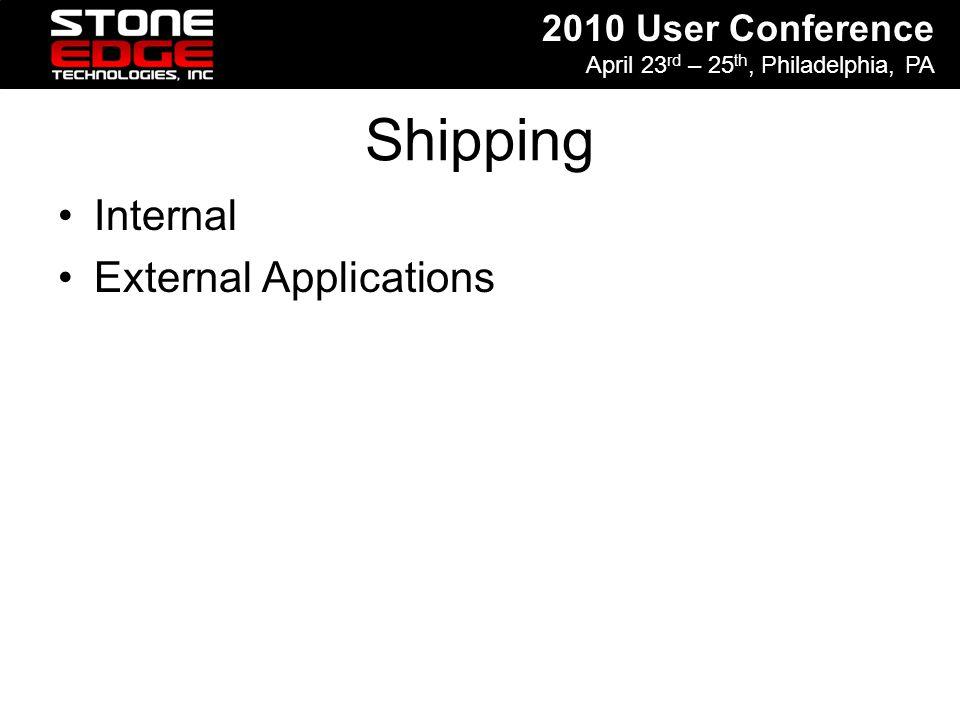 2010 User Conference April 23 rd – 25 th, Philadelphia, PA Shipping Internal External Applications