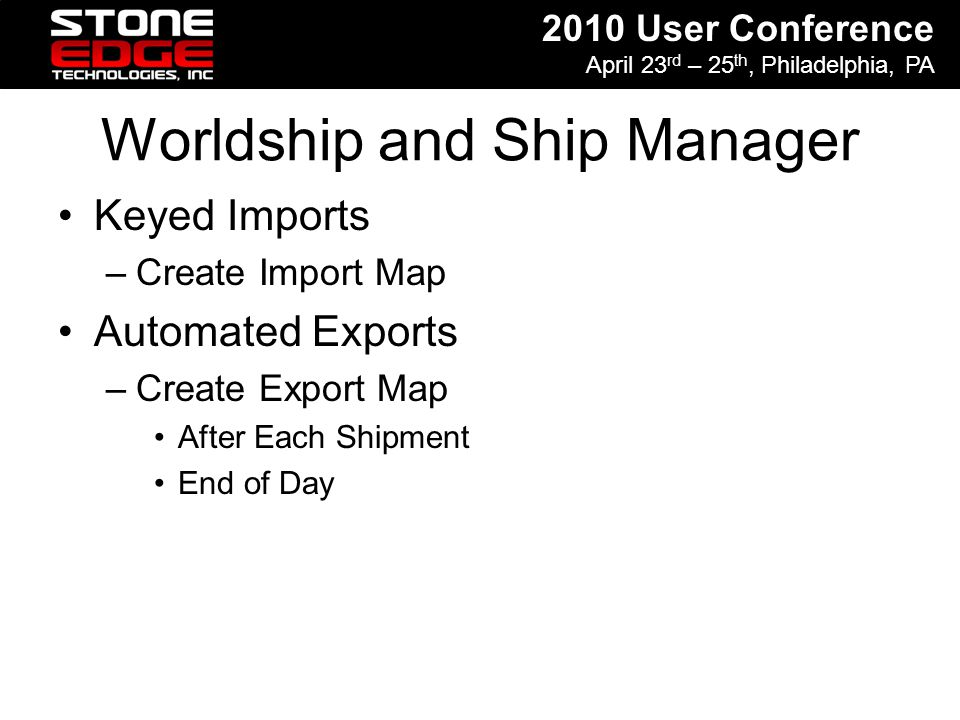 2010 User Conference April 23 rd – 25 th, Philadelphia, PA Worldship and Ship Manager Keyed Imports –Create Import Map Automated Exports –Create Expor